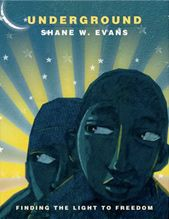 Underground – Shane W. Evans (author and illustrator) – This amazing picture book has a whisper-like quality to it as you follow a group of slaves trying to escape to freedom. (Coretta Scott King Award 2012 winner for illustration)