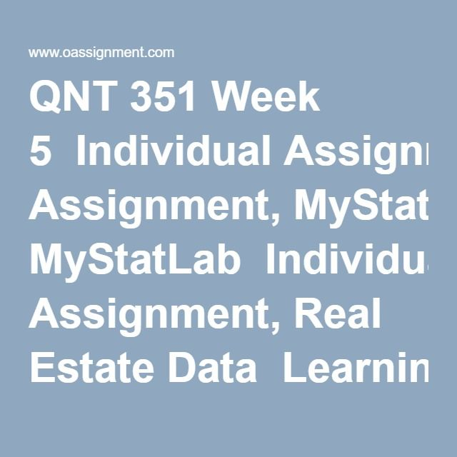 QNT 351 Week 5  Individual Assignment, MyStatLab  Individual Assignment, Real Estate Data  Learning Team Reflection Data set  Team Assignment, Analyzing and Interpreting Data Paper  Team Assignment, Analyzing and Interpreting Data Presentation