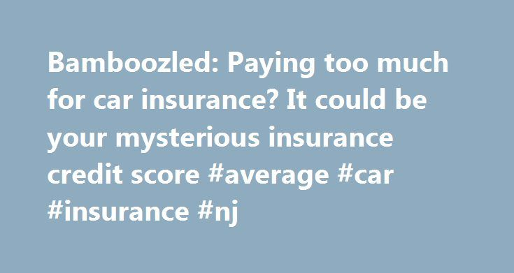 Bamboozled: Paying too much for car insurance? It could be your mysterious insurance credit score #average #car #insurance #nj http://detroit.remmont.com/bamboozled-paying-too-much-for-car-insurance-it-could-be-your-mysterious-insurance-credit-score-average-car-insurance-nj/  # Bamboozled: Paying too much for car insurance? It could be your mysterious insurance credit score New Jersey's car insurance rates have never been cheap. A recent study said the Garden State's rates are the third…
