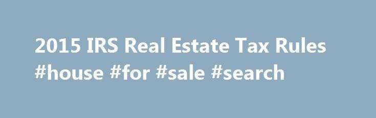 2015 IRS Real Estate Tax Rules #house #for #sale #search http://property.nef2.com/2015-irs-real-estate-tax-rules-house-for-sale-search/  What are the 2015 IRS Real Estate Tax Rules If you own real estate, you will find all the information you need regarding IRS real estate tax rules for your property here. Real Estate Owner focuses on the 2015 IRS real estate tax rules which you will use for your 2014 tax return. By understanding and utilizing tax breaks available to you, you will minimize…