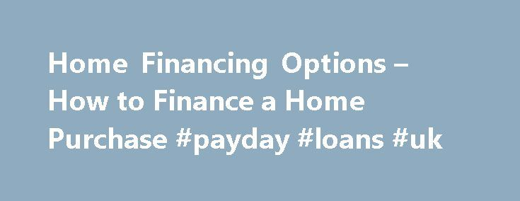 Home Financing Options – How to Finance a Home Purchase #payday #loans #uk http://loan.remmont.com/home-financing-options-how-to-finance-a-home-purchase-payday-loans-uk/  #home financing # Home Financing Options By Brandon Cornett   2015, all rights reserved   Duplication prohibited to see how much you can afford. This article explains the financing options that are available to a first-time home buyer. We will talk about the different ways to finance a home, the pros and cons of each…The…