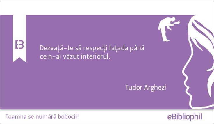 """""""Dezvaţă-te să respecţi faţada până ce n-ai văzut interiorul."""" Tudor Arghezi"""
