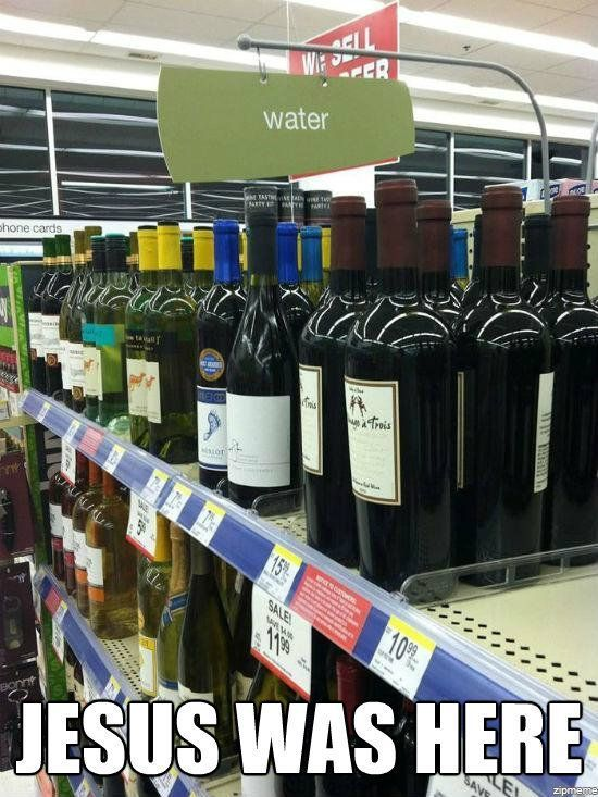 Here is a neat Internet meme: Jesus Was Here with a photo showcasing wine bottles below a sign that says water. Jesus's first miracle was to change water into wine at the wedding at Cana.