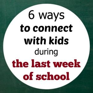 Bright ideas for connecting with kids during the last week of school