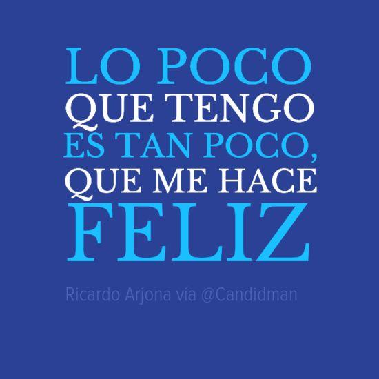 """""""Lo poco que tengo es tan poco que me hace #Feliz"""". #RicardoArjona #Citas #Frases @Candidman"""