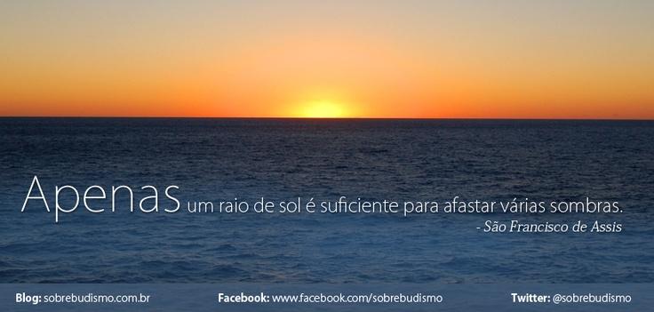 """""""Apenas um raio de sol é suficiente para afastar várias sombras.""""  São Francisco de Assis - Veja mais sobre Espiritualidade & Autoconhecimento no blog: http://sobrebudismo.com.br/"""