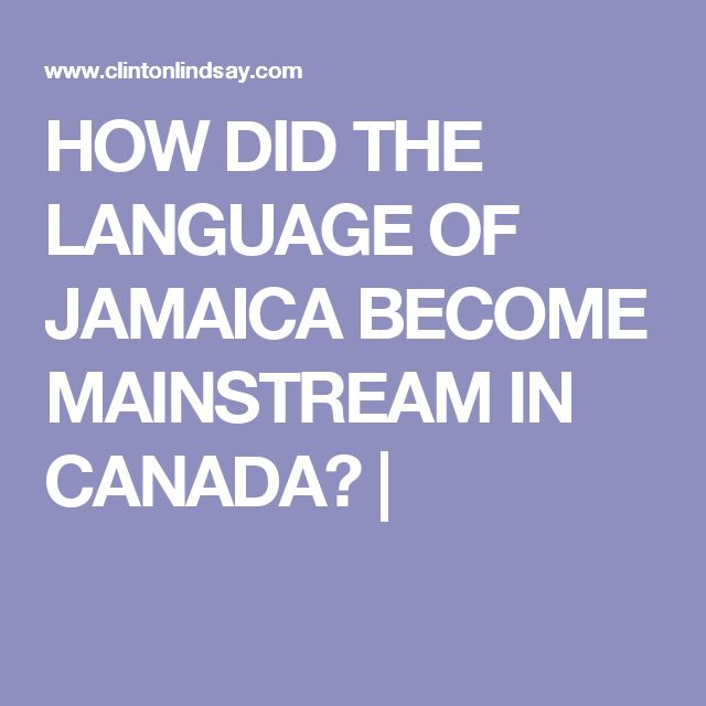 HOW DID THE LANGUAGE OF JAMAICA BECOME MAINSTREAM IN CANADA? |