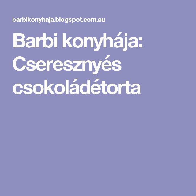 Barbi konyhája: Cseresznyés csokoládétorta