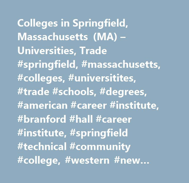 Colleges in Springfield, Massachusetts (MA) – Universities, Trade #springfield, #massachusetts, #colleges, #universitites, #trade #schools, #degrees, #american #career #institute, #branford #hall #career #institute, #springfield #technical #community #college, #western #new #england #college, #american #international #college, #mansfield #beauty #schools #springfield…