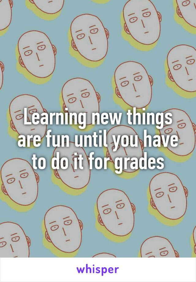 Learning new things are fun until you have to do it for grades