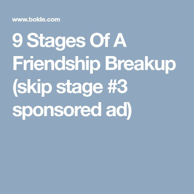 9 Stages Of A Friendship Breakup (skip stage #3 sponsored ad)