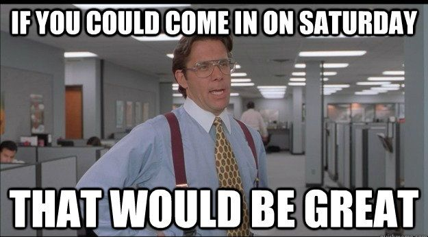 If You Could Come In On Saturday That Would Be Great Saturdayswag Memes Work Funny Jobs Overseasjobs Contracto Office Space Meme Funny Memes Work Humor