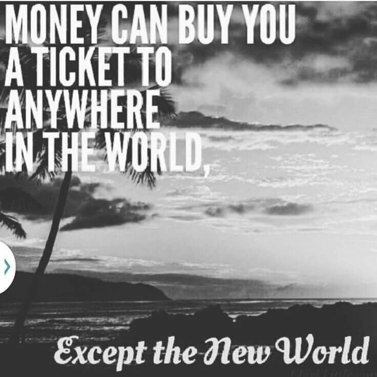 Money can buy you a ticket anywhere in the world, except the new world.