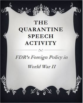 To examine the U.S. foreign policy prior to World War II, students will write a response letter to FDR's famous Quarantine Speech. Students will first listen to FDR's speech (link included) while high lighting important excerpts and then completing review questions. They will then be asked to write a response letter to FDR explaining their reasons why they either agree with him or not. Detailed lesson plans are included. Common Core Aligned!