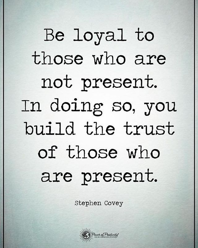 Be loyal to those who are not present. In doing so, you build the trust of those who are present. - Stephen Covey #powerofpositivity