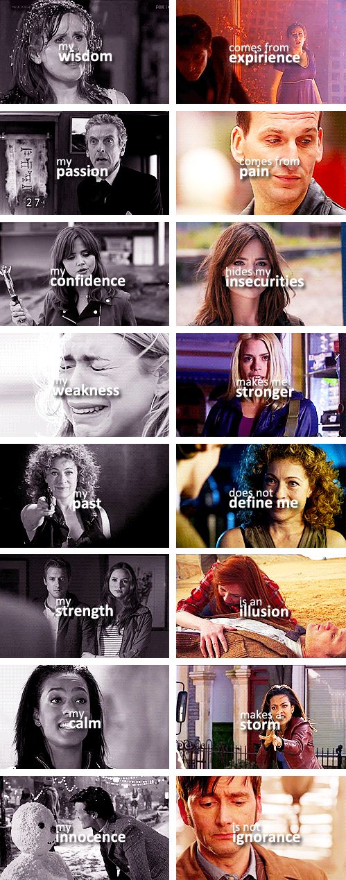 my wisdom comes from experience, my passion comes from pain, my confidence hides my insecurities, my weakness makes me stronger, my past does not define me, my strength is an illusion, my calm makes a storm, my innocence is not ignorance #doctorwho