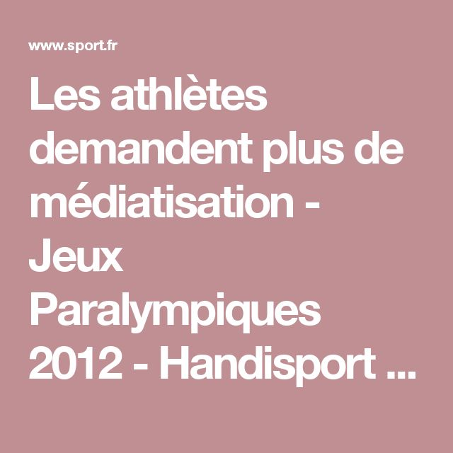 EM Les athlètes demandent plus de médiatisation - Jeux Paralympiques 2012 - Handisport - Sport.fr