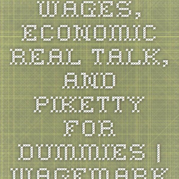 Wages, Economic Real Talk, and Piketty for Dummies | Wagemark