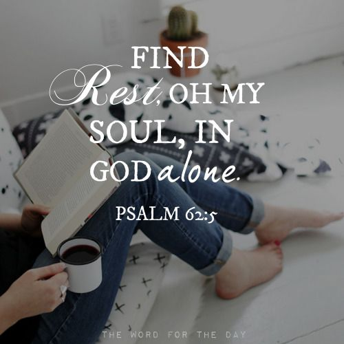 Psalm 62:1–2; 5–6My soul finds rest in God alone; my salvation comes from Him. He alone is my rock and my salvation; He is my fortress, I will never be shaken.
