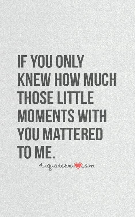 "Love quote idea - ""if you only knew how much those little moments with you mattered to me"" {Courtesy of Lifehack}"