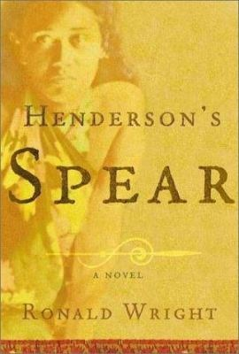 Henderson's Spear : A Novel By Ronald Wright