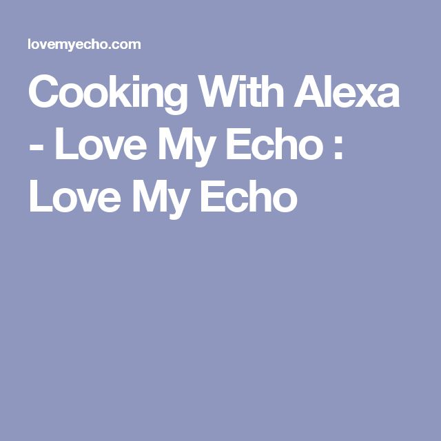 Cooking With Alexa - Love My Echo  : Love My Echo