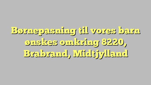 Børnepasning til vores barn ønskes omkring 8220, Brabrand, Midtjylland