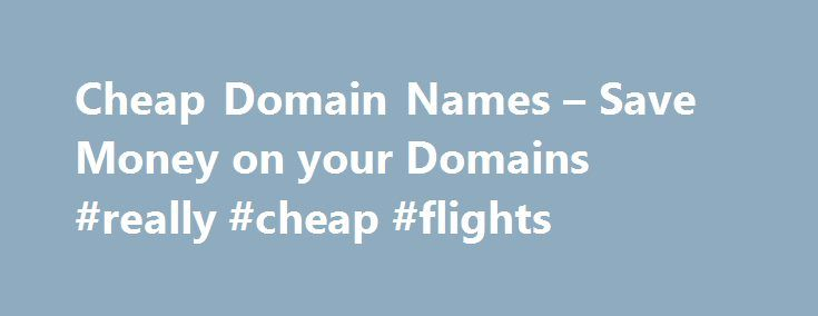 Cheap Domain Names – Save Money on your Domains #really #cheap #flights http://cheap.nef2.com/cheap-domain-names-save-money-on-your-domains-really-cheap-flights/  #cheap domain names # 1 1 Domains Domain Name Registration .com. co. net. org. info New Top Level Domain Extension List .web. shop. online. app. blog Domain Name Transfer Easily transfer your domain name to 1 1 Buy a Domain Name – Price Overview Buy your domain and enjoy 24/7 Customer Service Private Domain Registration Included…