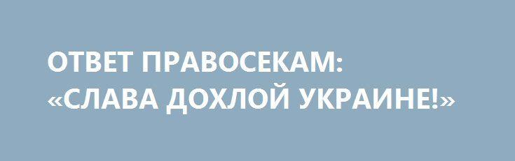 ОТВЕТ ПРАВОСЕКАМ: «СЛАВА ДОХЛОЙ УКРАИНЕ!» http://rusdozor.ru/2017/02/05/otvet-pravosekam-slava-doxloj-ukraine/  Пенсионер из Николаева не побоялся сказать правду на речевки укронацистов. Видео 2014 года.