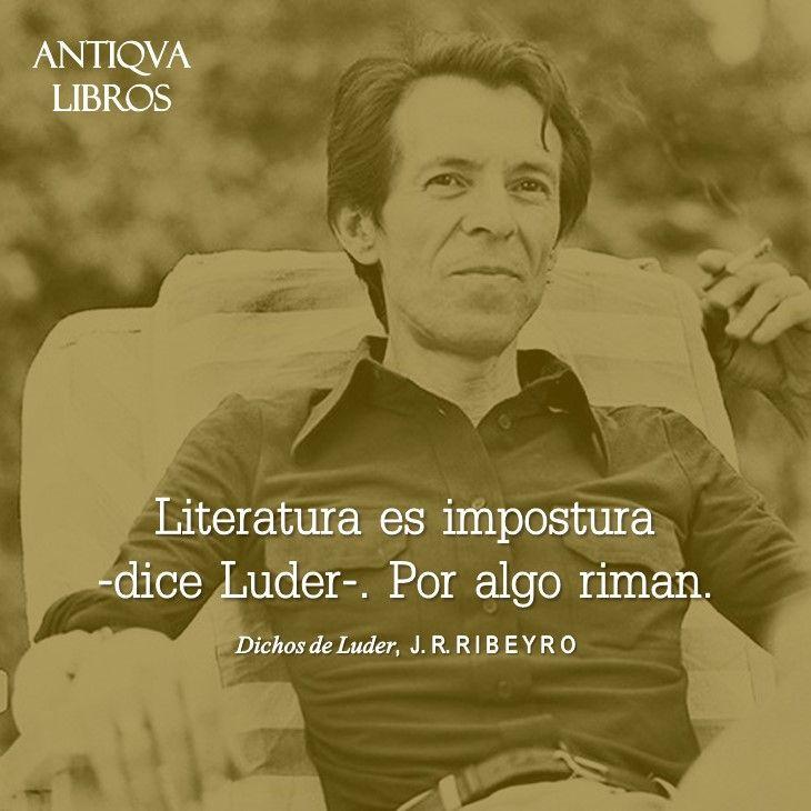 """""""Literatura es impostura -dice Luder-. Por algo riman"""". - Julio Ramón Ribeyro, Dichos de Luder"""
