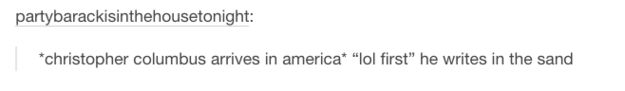 And when they perfectly summed up Columbus' discovery in just one sentence. | 26 Times History Was Perfectly Summed Up By Tumblr