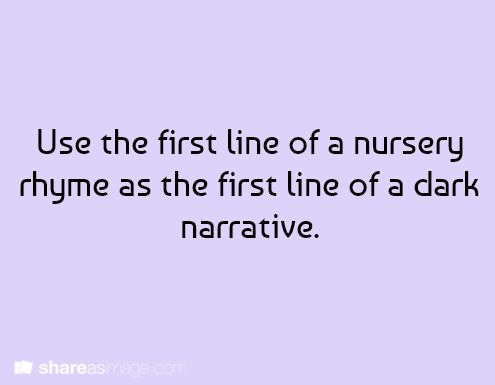 Use the first line of a nursery rhyme as the first line of a dark narrative. I will try this!