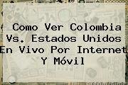 http://tecnoautos.com/wp-content/uploads/imagenes/tendencias/thumbs/como-ver-colombia-vs-estados-unidos-en-vivo-por-internet-y-movil.jpg Colombia Vs Estados Unidos. Como Ver Colombia vs. Estados Unidos en Vivo por Internet y Móvil, Enlaces, Imágenes, Videos y Tweets - http://tecnoautos.com/actualidad/colombia-vs-estados-unidos-como-ver-colombia-vs-estados-unidos-en-vivo-por-internet-y-movil/