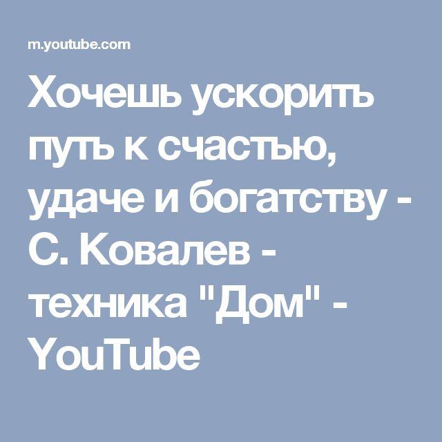 """Хочешь ускорить путь к счастью, удаче и богатству - С. Ковалев - техника """"Дом"""" - YouTube"""