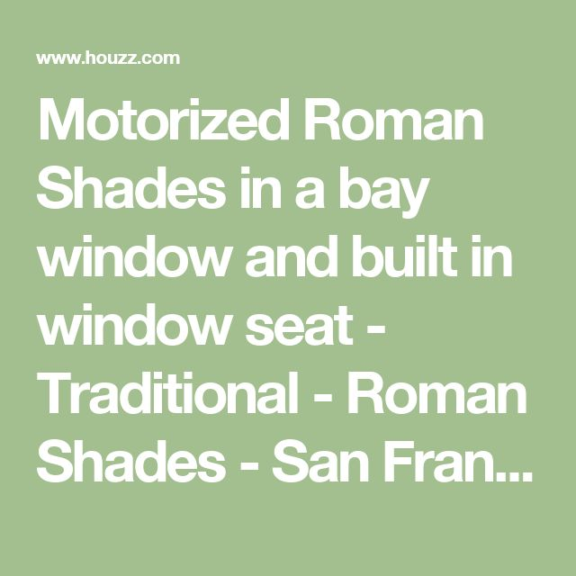 Motorized Roman Shades in a bay window and built in window seat - Traditional - Roman Shades - San Francisco - by Stitch Custom Furnishings