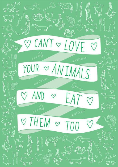 Love animals, don't eat them. And if you are going to eat them, at least demand that they are treated humanely!