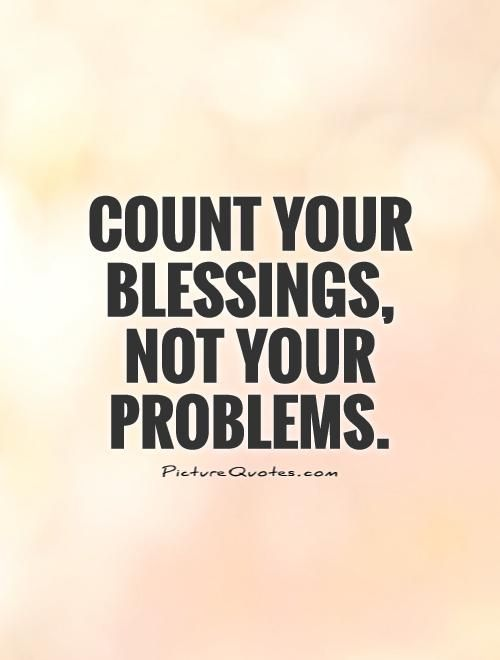 Count your blessings, not your problems. Picture Quotes.