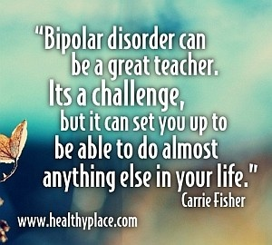 "Bipolar quote: ""Bipolar disorder can be a great teacher. Its a challenge, but it can set you up to be able to do almost anything else in your life."" http://www.healthyplace.com/bipolar-disorder/"