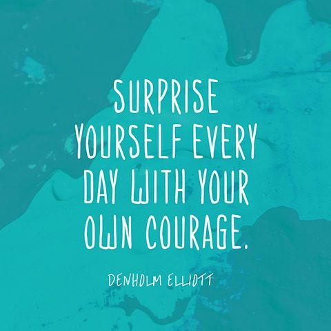 Surprise yourself every day with your own courage. — Denholm Elliott