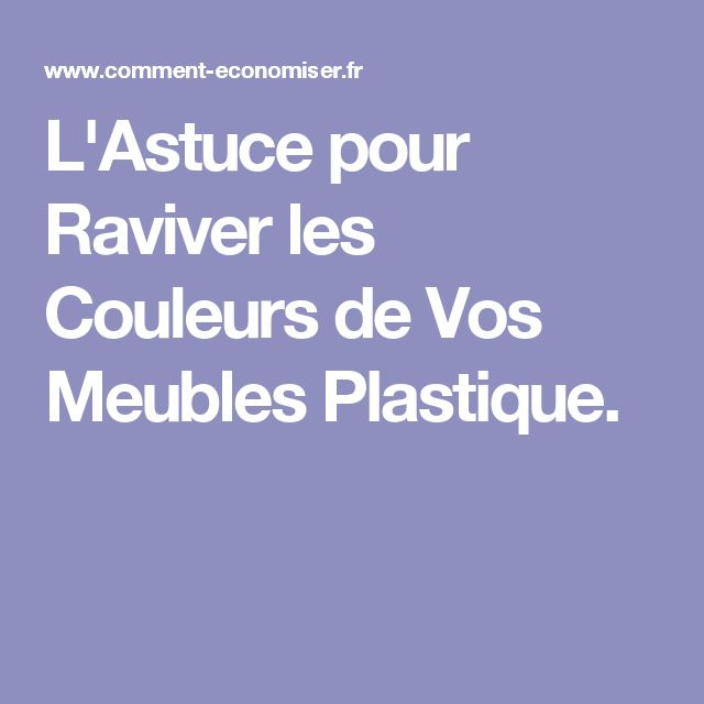 L'Astuce pour Raviver les Couleurs de Vos Meubles Plastique.