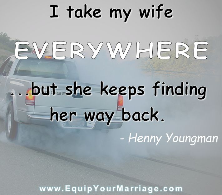 Marriage Humor: I take my wife EVERYWHERE...but she keeps finding her way back. - Henny Youngman