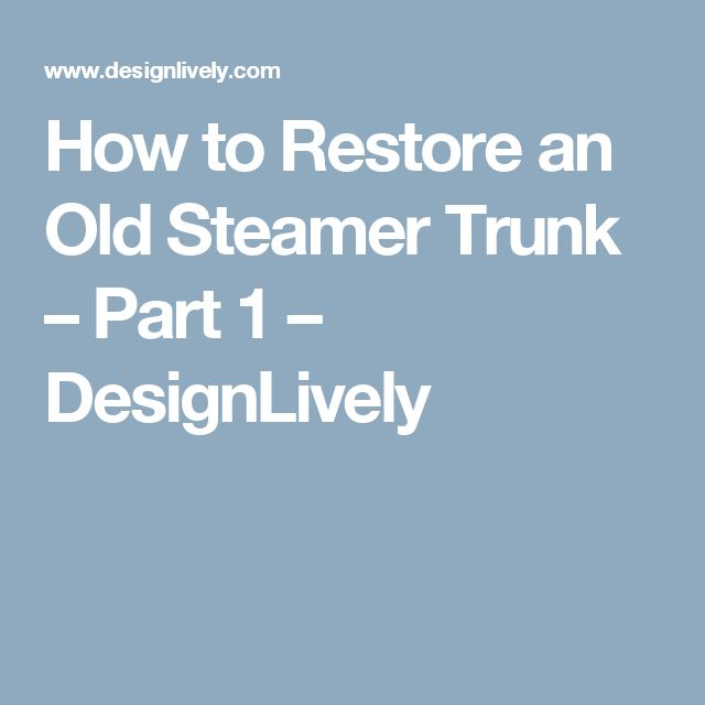 How to Restore an Old Steamer Trunk – Part 1 – DesignLively