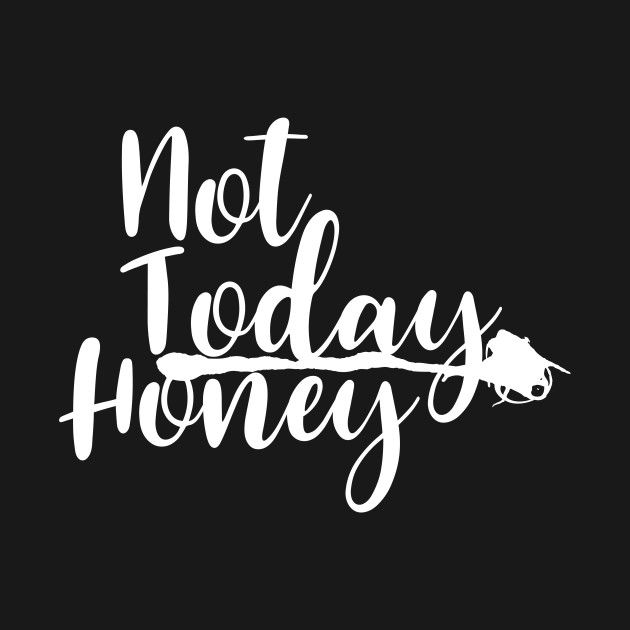 Check Out This Awesome Not Today Honey Creative And Beautiful Design Design On Teepublic Stupid Quotes Funny Girl Quotes Self Love Quotes