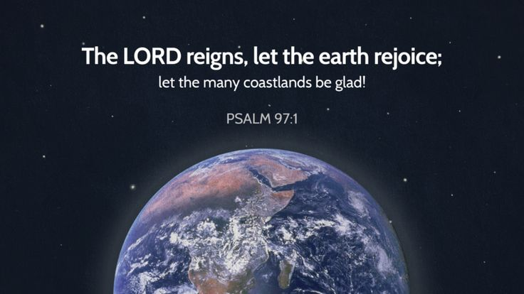Psalm 97:1—The LORD reigns, let the earth rejoice; let the many coastlands be glad!
