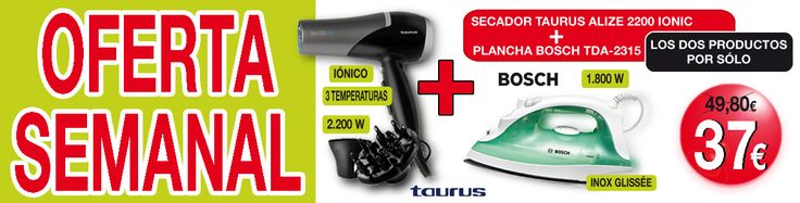 OFERTA SEMANAL  Secador Taurus + Plancha Bosch