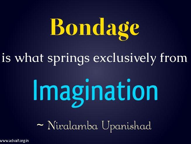 Bondage is what springs exclusively from imagination.  ~ Niralamba Upanishad   #ShriPrashant #bondage #imagination #awareness  Read at:- prashantadvait.com Watch at:- youtube.com/c/ShriPrashant Twitter:- @Prashant_Advait Website:- www.advait.org.in