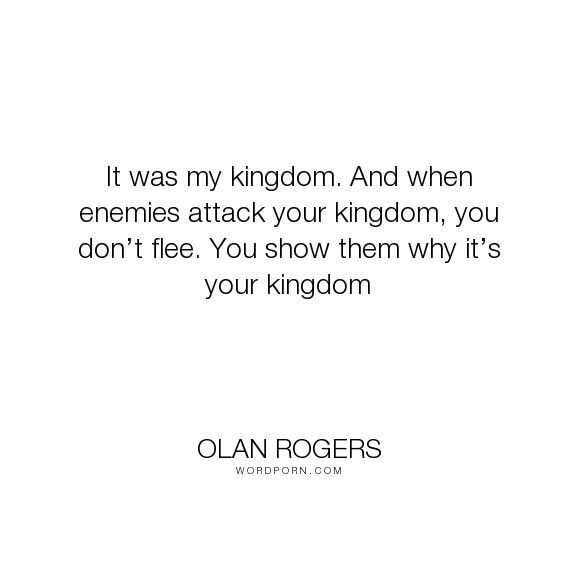 "Olan Rogers - ""It was my kingdom. And when enemies attack your kingdom, you don�t flee. You show..."". inspirational, personality, thoughtful"