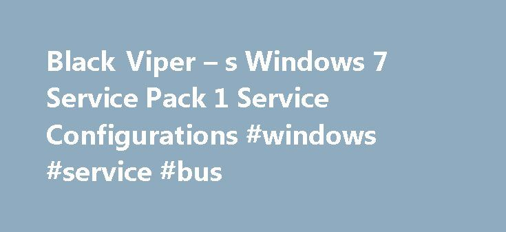 Black Viper – s Windows 7 Service Pack 1 Service Configurations #windows #service #bus http://eritrea.nef2.com/black-viper-s-windows-7-service-pack-1-service-configurations-windows-service-bus/  # Black Viper s Windows 7 Service Pack 1 Service Configurations Introduction To continue my fine tradition of optimizing MS s latest OS, I have here my findings to date. If you are looking for Windows 7 Retail information. you are almost in the right spot. Before adjusting your service settings…