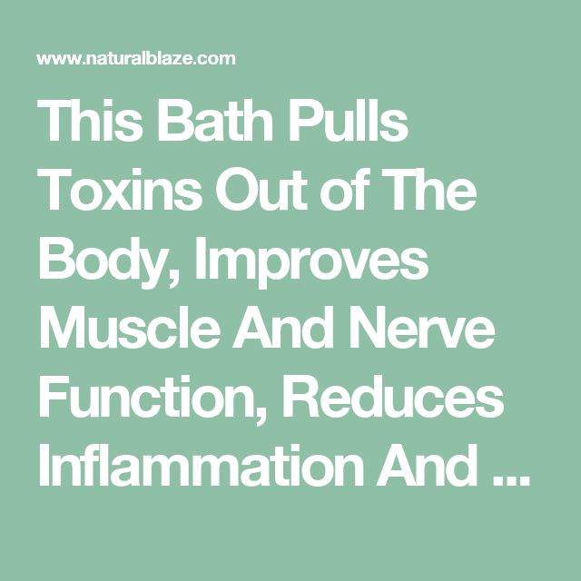 This Bath Pulls Toxins Out of The Body, Improves Muscle And Nerve Function, Reduces Inflammation And Improves Blood Flow