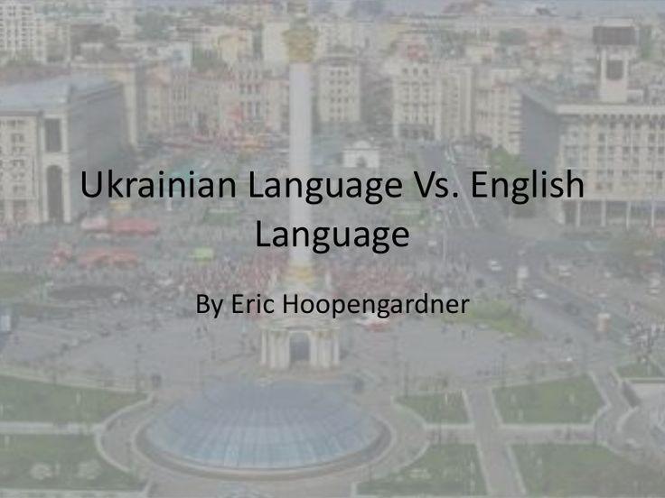 Ukrainian Language Vs. English          Language      By Eric Hoopengardner
